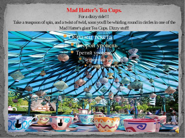 Mad Hatter's Tea Cups. For a dizzy ride!!! Take a teaspoon of spin, and a twi...