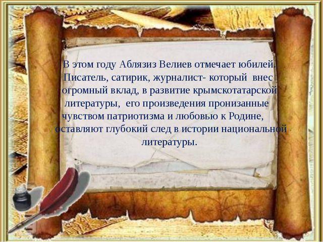 В этом году Аблязиз Велиев отмечает юбилей. Писатель, сатирик, журналист- ко...