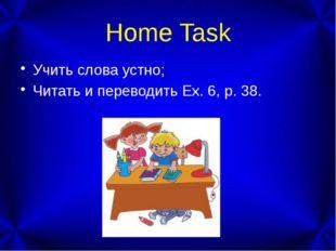 Home Task Учить слова устно; Читать и переводить Ex. 6, p. 38.