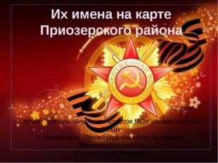Их имена на карте Приозерского района Автор: учитель начальных классов МОУ «