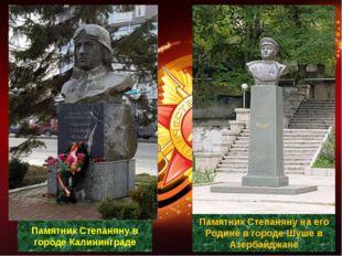 Памятник Степаняну в городе Калининграде Памятник Степаняну на его Родине в г