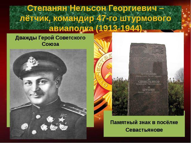 Степанян Нельсон Георгиевич – лётчик, командир 47-го штурмового авиаполка (19...