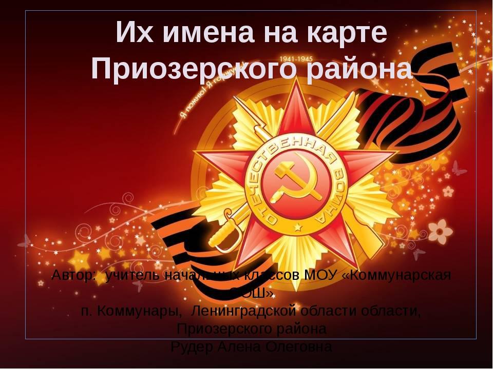Их имена на карте Приозерского района Автор: учитель начальных классов МОУ «...