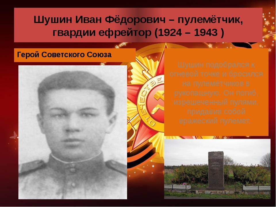 Шушин Иван Фёдорович – пулемётчик, гвардии ефрейтор (1924 – 1943 ) Герой Сове...
