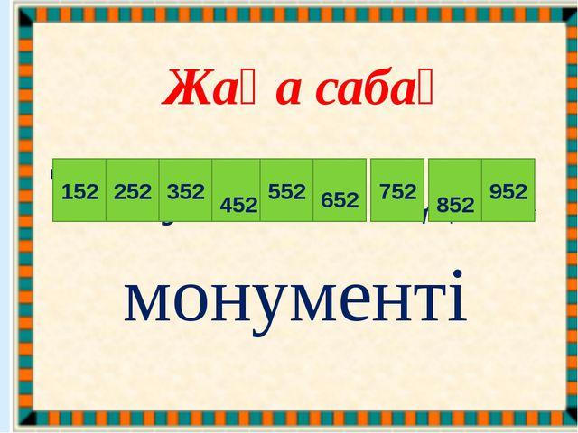 Жаңа сабақ Т ә у е л с і з д і к 352 452 552 652 752 252 152 852 952 монументі