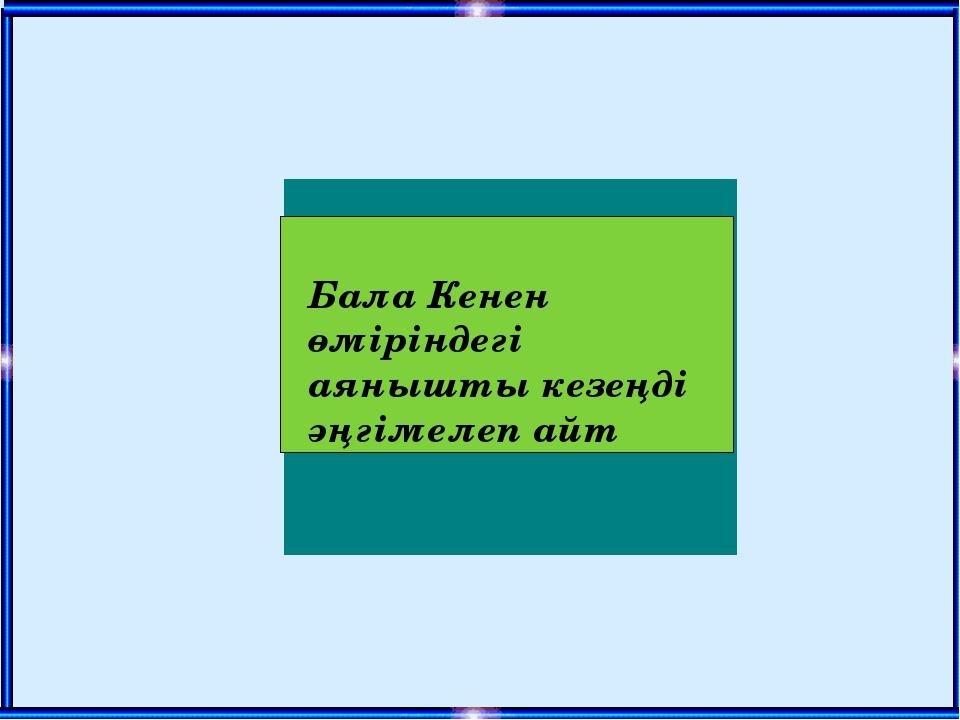 Бала Кенен өміріндегі аянышты кезеңді әңгімелеп айт www.ZHARAR.com