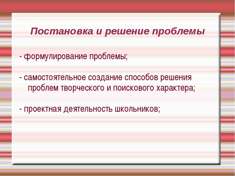 Постановка и решение проблемы - формулирование проблемы; - самостоятельное со...