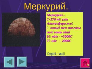 Меркурий. Меркурий – Т-176 тәулік Атмосфера жоқ Өлшемі мен массасы жағынан кі