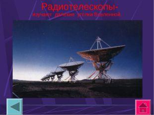 Радиотелескопы- изучают далекие уголки Вселенной.