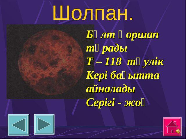 Шолпан. Бұлт қоршап тұрады Т – 118 тәулік Кері бағытта айналады Серігі - жоқ