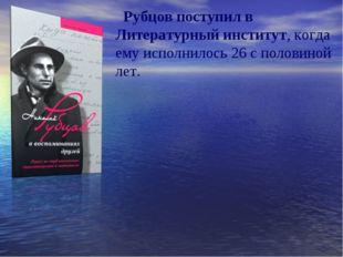 Рубцов поступил в Литературный институт, когда ему исполнилось 26 с половино