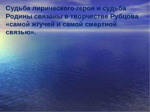 Судьба лирического героя и судьба Родины связаны в творчестве Рубцова «самой