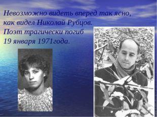 Невозможно видеть вперед так ясно, как видел Николай Рубцов. Поэт трагически