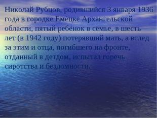 Николай Рубцов, родившийся 3 января 1936 года в городке Емецке Архангельской