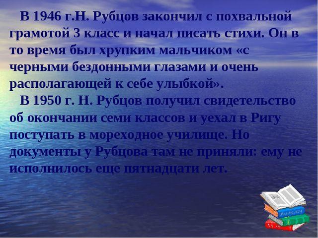 В 1946 г.Н. Рубцов закончил с похвальной грамотой 3 класс и начал писать сти...