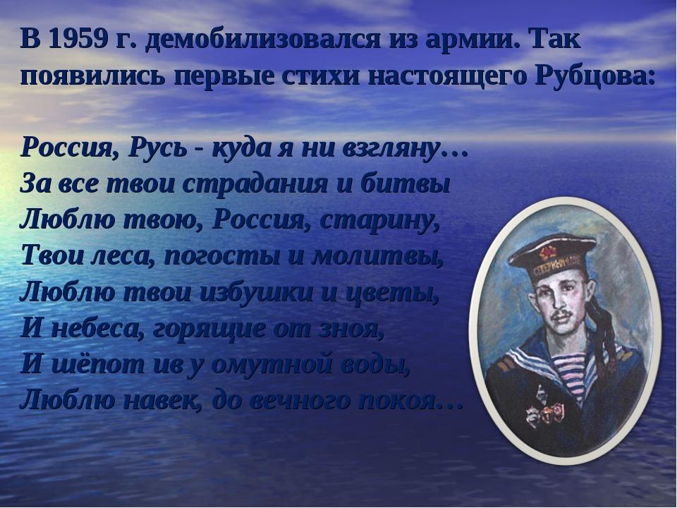 В 1959 г. демобилизовался из армии. Так появились первые стихи настоящего Руб...