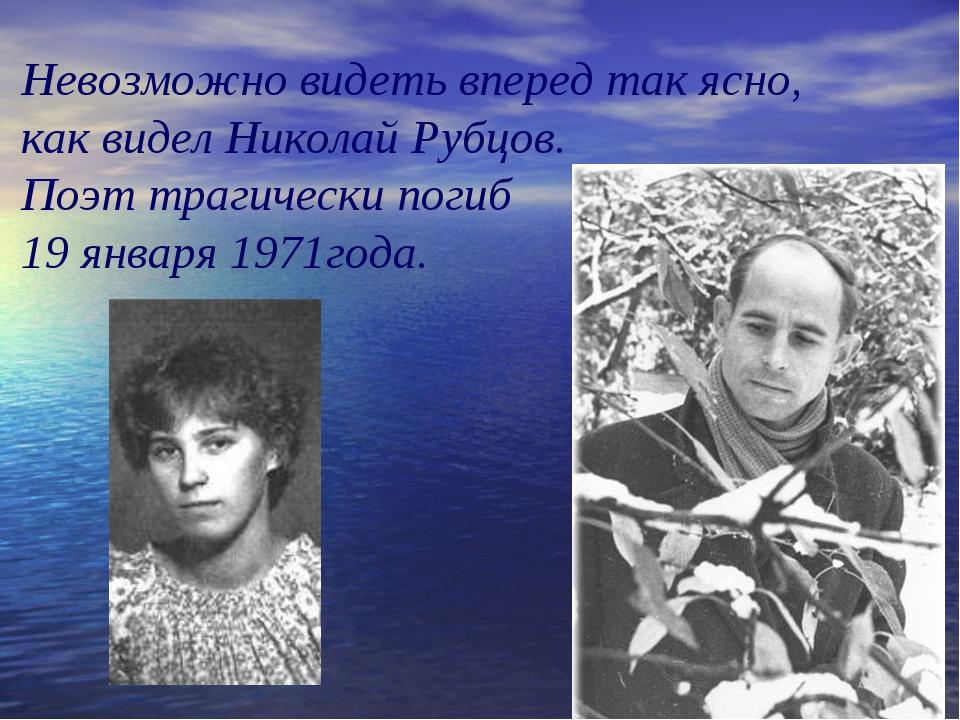Невозможно видеть вперед так ясно, как видел Николай Рубцов. Поэт трагически...
