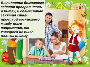 Выполнение домашнего задания превратилось в битву, и совместные занятия стали