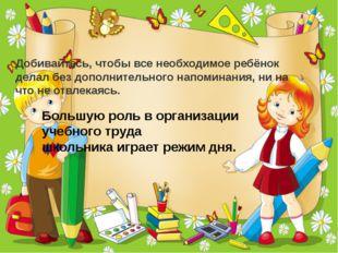 Добивайтесь, чтобы все необходимое ребёнок делал без дополнительного напомина