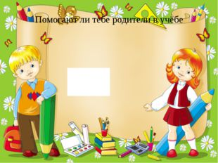 Помогают ли тебе родители в учёбе