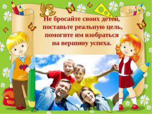 Не бросайте своих детей, поставьте реальную цель, помогите им взобраться на