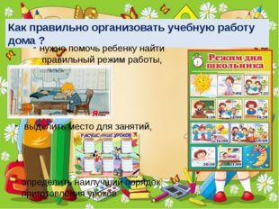 Как правильно организовать учебную работу дома ? нужно помочь ребенку найти п