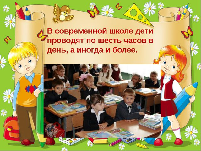 В современной школе дети проводят по шестьчасовв день, а иногда и более.