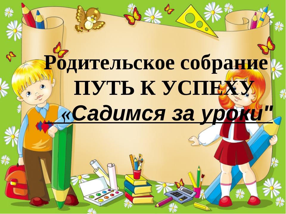 """Родительское собрание ПУТЬ К УСПЕХУ «Садимся за уроки"""" )"""