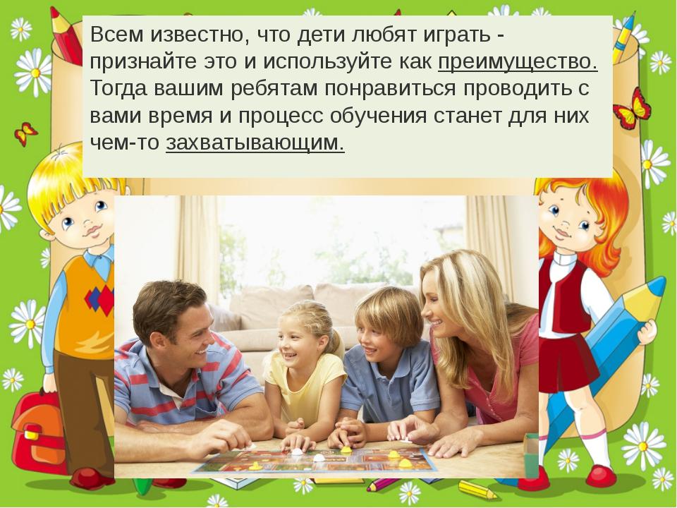 Всем известно, что дети любятиграть- признайте это и используйте как преиму...