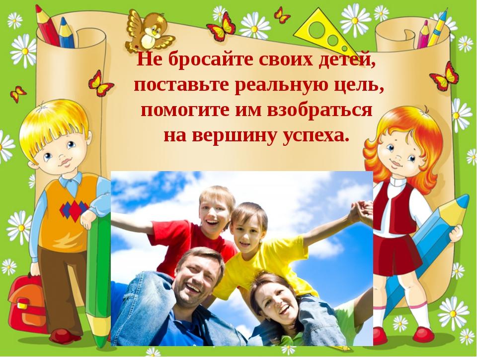 Не бросайте своих детей, поставьте реальную цель, помогите им взобраться на...