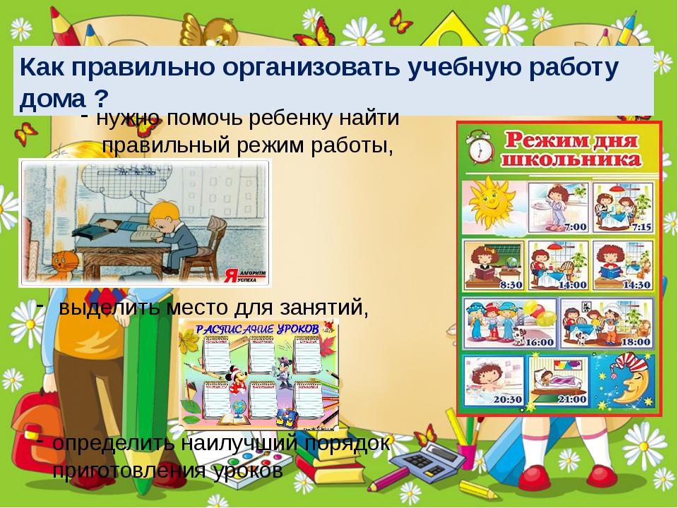 Как правильно организовать учебную работу дома ? нужно помочь ребенку найти п...