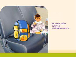 Не ставь свою сумку на свободные места.