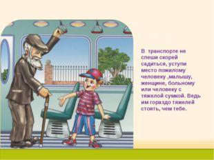 В транспорте не спеши скорей садиться, уступи место пожилому человеку ,малышу
