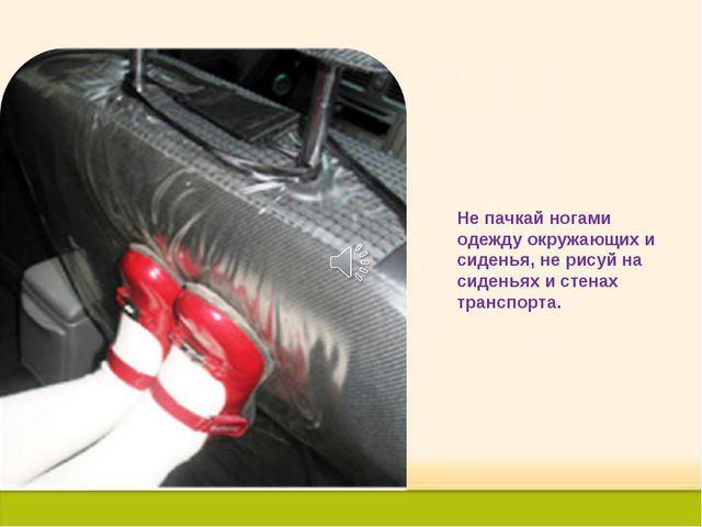 Не пачкай ногами одежду окружающих и сиденья, не рисуй на сиденьях и стенах т...