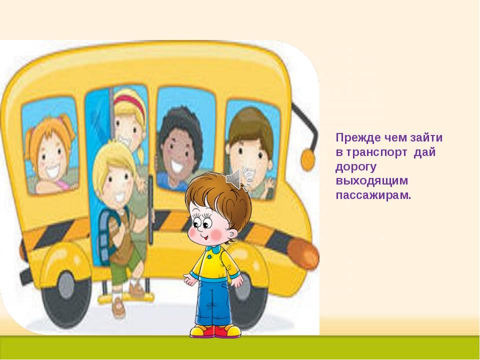 Прежде чем зайти в транспорт дай дорогу выходящим пассажирам.