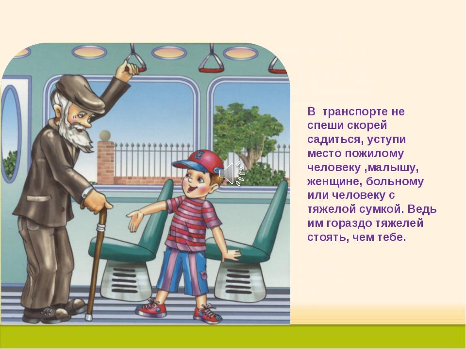 В транспорте не спеши скорей садиться, уступи место пожилому человеку ,малышу...