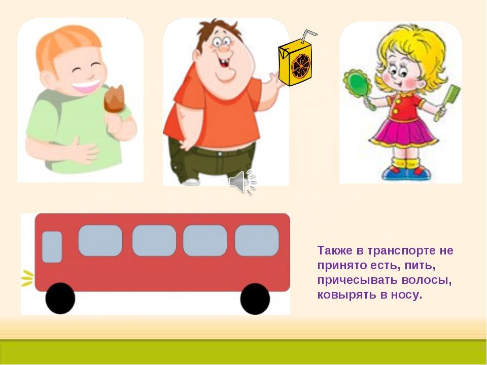 Также в транспорте не принято есть, пить, причесывать волосы, ковырять в носу.