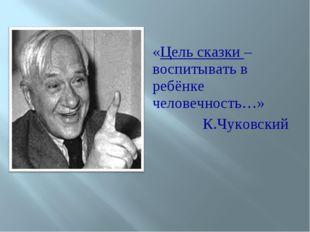 «Цель сказки – воспитывать в ребёнке человечность…» К.Чуковский