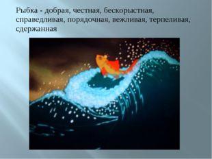 Рыбка - добрая, честная, бескорыстная, справедливая, порядочная, вежливая, те
