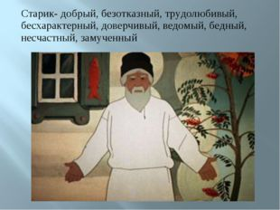 Старик- добрый, безотказный, трудолюбивый, бесхарактерный, доверчивый, ведомы