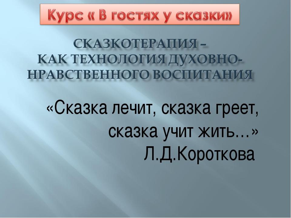 «Сказка лечит, сказка греет, сказка учит жить…» Л.Д.Короткова