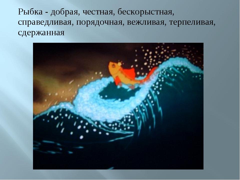 Рыбка - добрая, честная, бескорыстная, справедливая, порядочная, вежливая, те...
