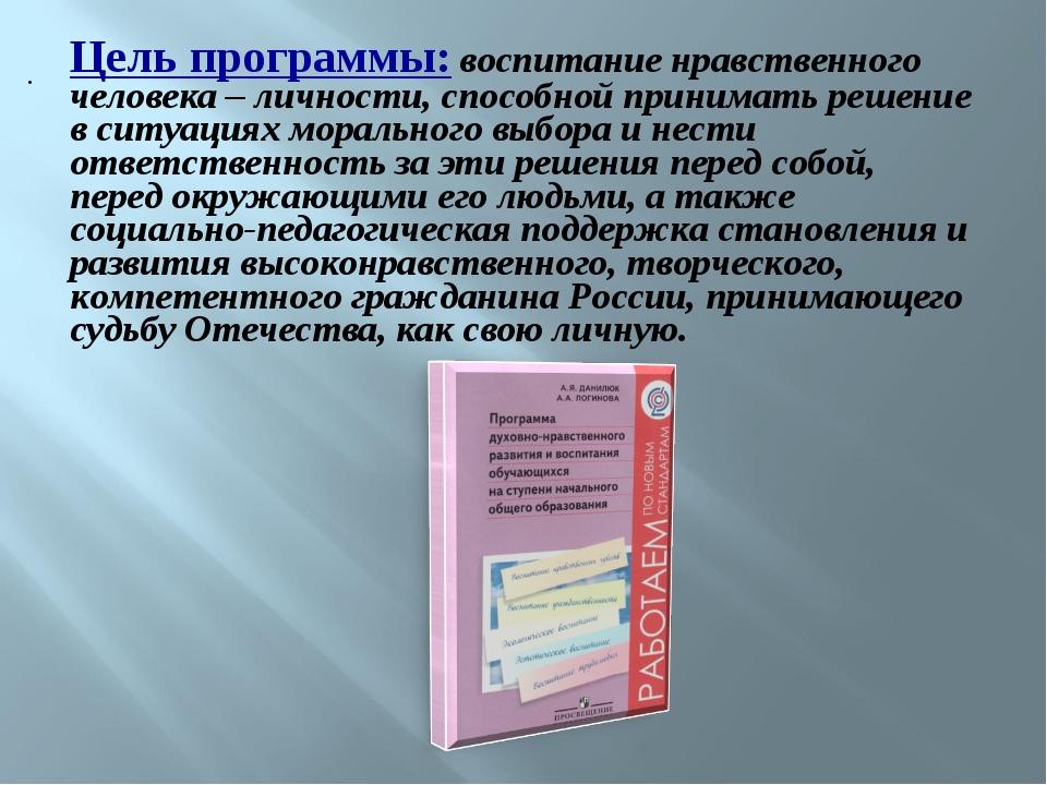 Цель программы:воспитание нравственного человека – личности, способной прини...