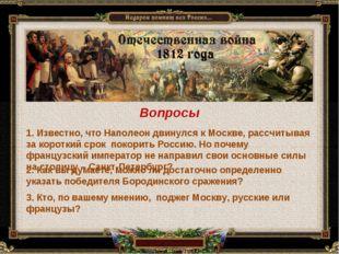 Вопросы 1. Известно, что Наполеон двинулся к Москве, рассчитывая за короткий
