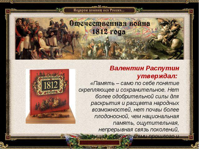 Валентин Распутин утверждал: «Память – само по себе понятие скрепляющее и сох...