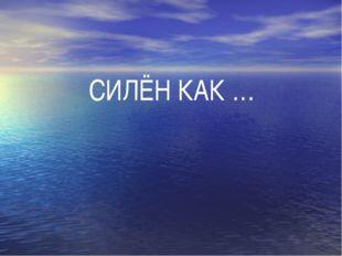 СИЛЁН КАК …