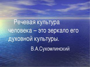 Речевая культура человека – это зеркало его духовной культуры.  В.А.Сухом