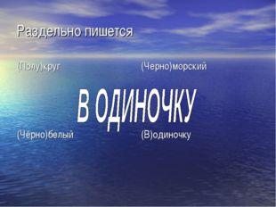 Раздельно пишется (Полу)круг(Черно)морский (Чёрно)белый(В)одиночку