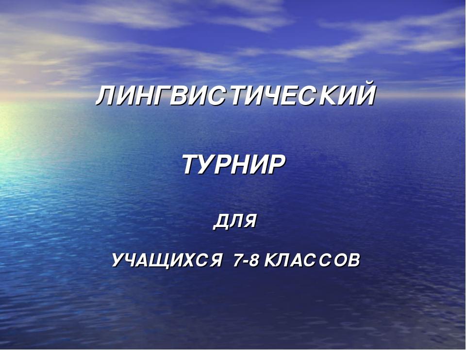 ЛИНГВИСТИЧЕСКИЙ ТУРНИР ДЛЯ УЧАЩИХСЯ 7-8 КЛАССОВ