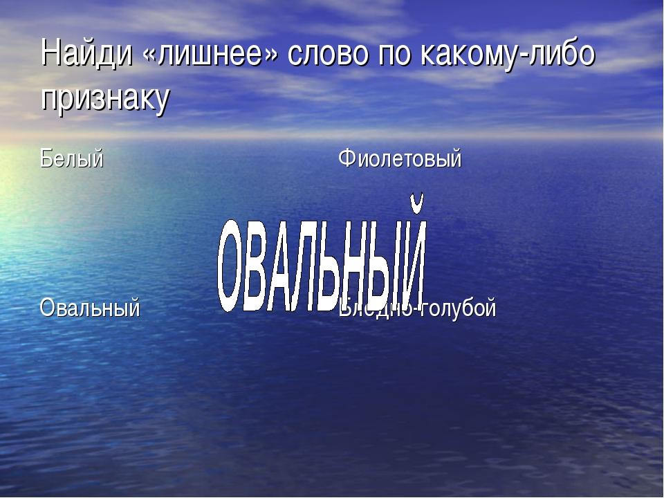 Найди «лишнее» слово по какому-либо признаку БелыйФиолетовый ОвальныйБледно...